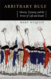 Mary Nyquist, Arbitrary Rule: Slavery, Tyranny, and the Power of Life and Death