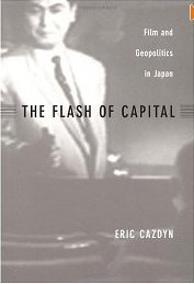 The Flash of Capital Film and Geopolitics in Japan by Eric Cazdyn